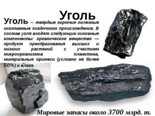 Уголь Уголь — твёрдые горючие полезные ископаемые осадочного происхождения. В