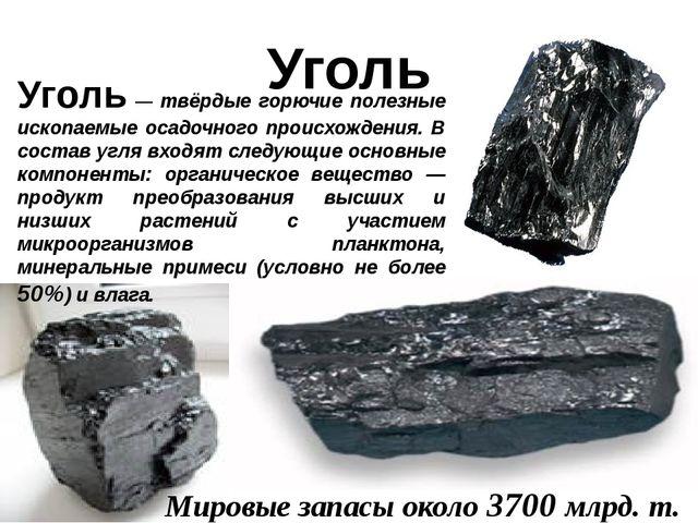 Уголь Уголь — твёрдые горючие полезные ископаемые осадочного происхождения. В...