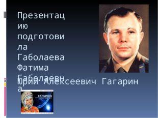 Юрий Алексеевич Гагарин Презентацию подготовила Габолаева Фатима Габолаевна.