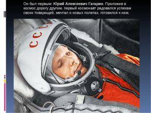 Он был первым: Юрий Алексеевич Гагарин. Проложив в космос дорогу другим, перв