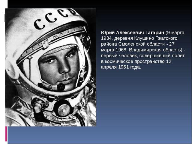 Юрий Алексеевич Гагарин (9 марта 1934, деревня Клушино Гжатского района Смоле...