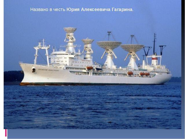 Названо в честь Юрия Алексеевича Гагарина.