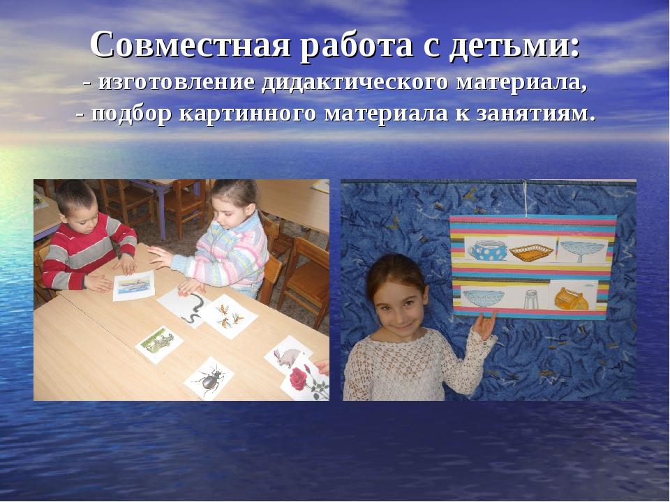 Совместная работа с детьми: - изготовление дидактического материала, - подбор...