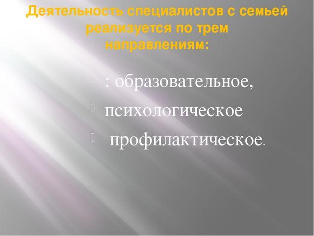 Деятельность специалистов с семьей реализуется по трем направлениям: : образо...