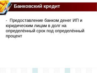 Банковский кредит - Предоставление банком денег ИП и юридическим лицам в долг