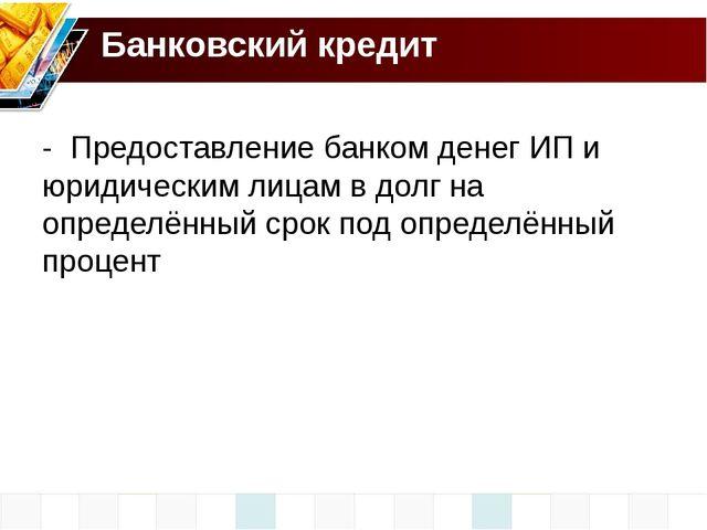Банковский кредит - Предоставление банком денег ИП и юридическим лицам в долг...