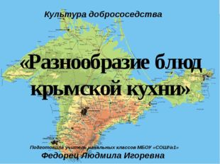 «Разнообразие блюд крымской кухни» Культура добрососедства Подготовила учите