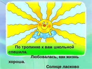 По тропинке к вам школьной спешила. Любовалась, как жизнь хороша. Солнце лас