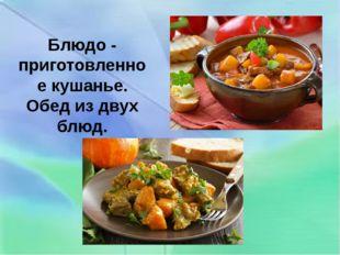 Блюдо - приготовленное кушанье. Обед из двух блюд.