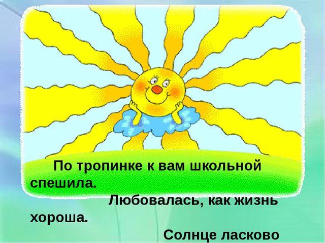 По тропинке к вам школьной спешила. Любовалась, как жизнь хороша. Солнце лас...