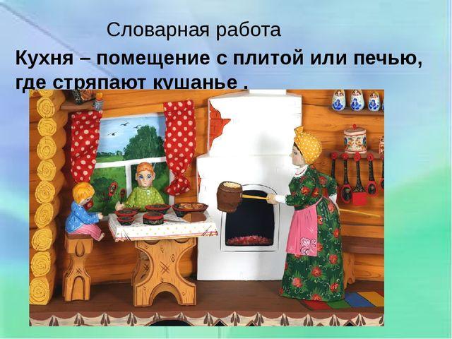 Словарная работа Кухня – помещение с плитой или печью, где стряпают кушанье .