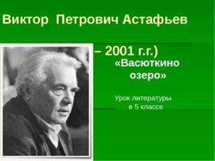Виктор Петрович Астафьев (1924 – 2001 г.г.) «Васюткино озеро» Урок литературы