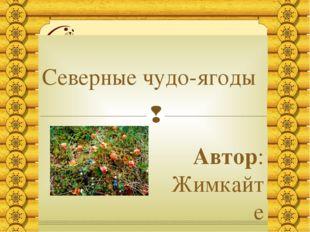 Северные чудо-ягоды Автор: Жимкайте Елизавета, ученица 8 Б класса «СОШ г. Ига