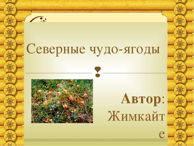 Северные чудо-ягоды Автор: Жимкайте Елизавета, ученица 8 Б класса «СОШ г. Ига...