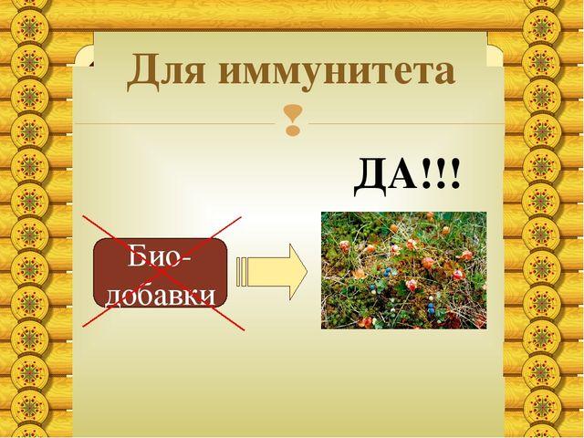 Для иммунитета Био-добавки ДА!!! 