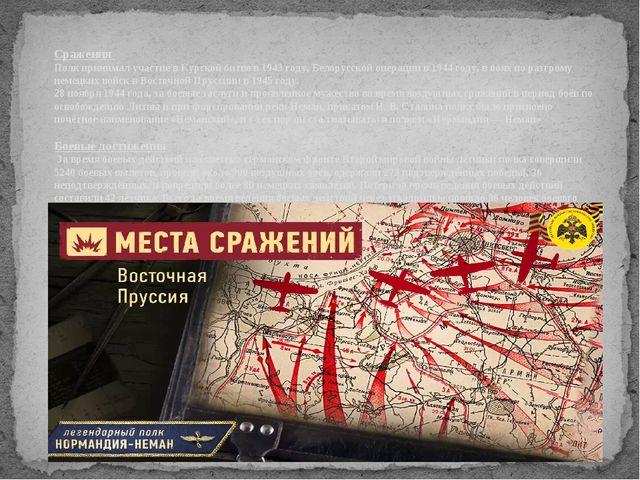 Сражения Полк принимал участие в Курской битве в 1943 году, Белорусской опера...