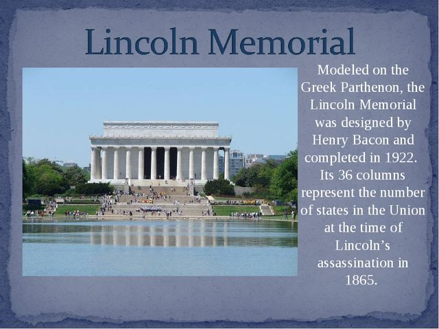 Modeled on the Greek Parthenon, the Lincoln Memorial was designed by Henry Ba...