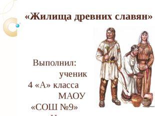 «Жилища древних славян» Выполнил: ученик 4 «А» класса МАОУ «СОШ №9» Нагаева М