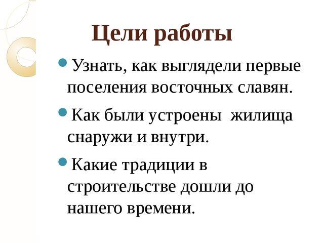 Цели работы  Узнать, как выглядели первые поселения восточных славян. Как бы...