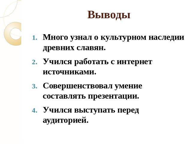Выводы Много узнал о культурном наследии древних славян. Учился работать с ин...