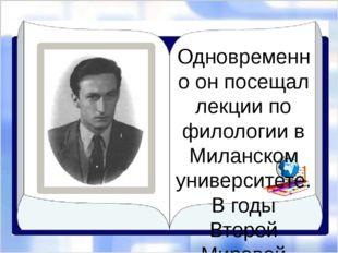Одновременно он посещал лекции по филологии в Миланском университете. В годы