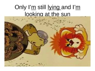 Only I'm still lying and I'm looking at the sun