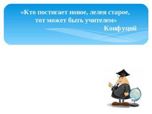 «Кто постигает новое, лелея старое, тот может быть учителем» Конфуций Спасибо