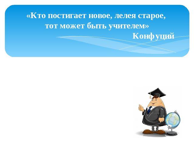 «Кто постигает новое, лелея старое, тот может быть учителем» Конфуций Спасибо...