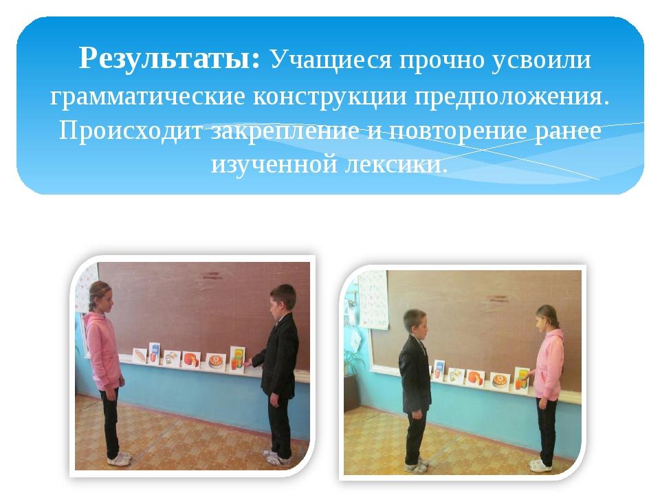 Результаты: Учащиеся прочно усвоили грамматические конструкции предположения...