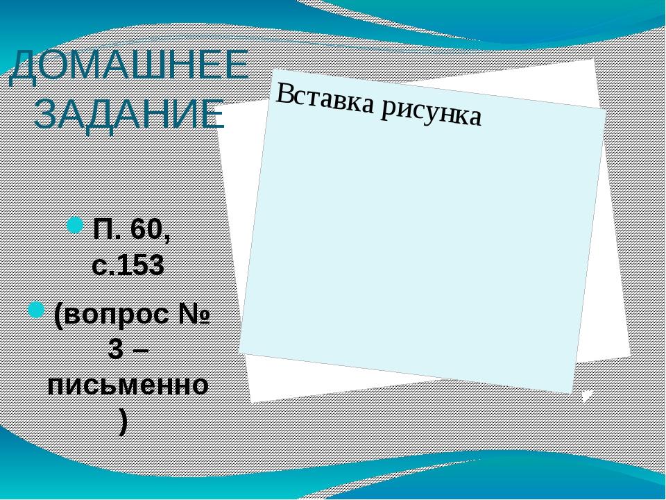 ДОМАШНЕЕ ЗАДАНИЕ П. 60, с.153 (вопрос № 3 – письменно)