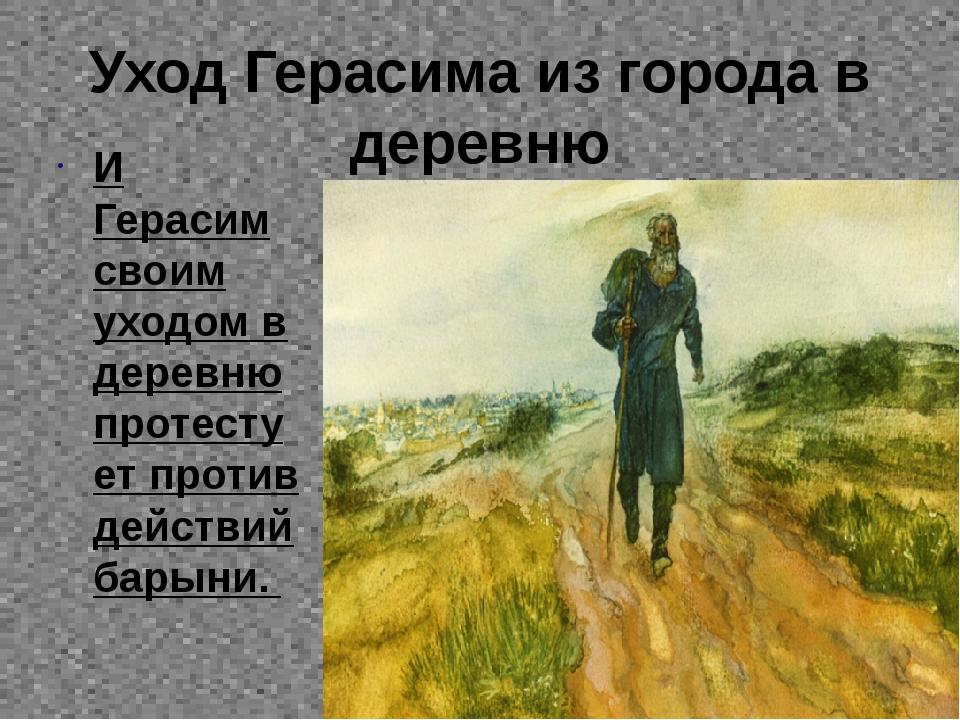 Уход Герасима из города в деревню И Герасим своим уходом в деревню протестует...