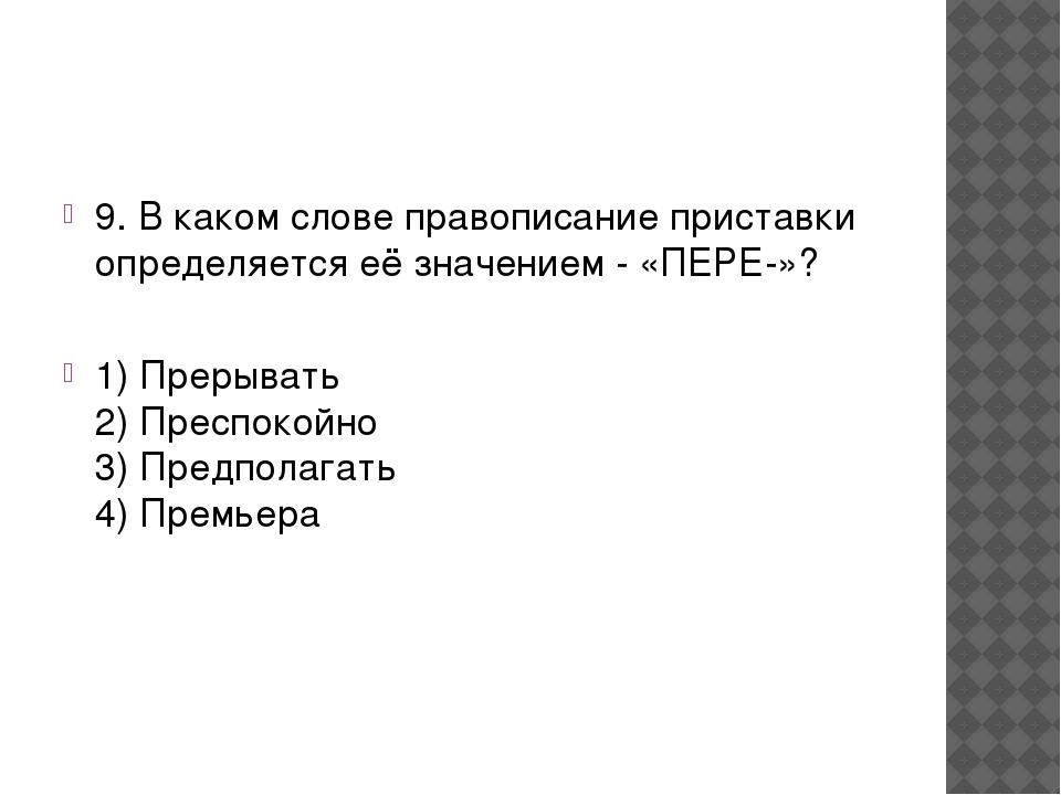 9. В каком слове правописание приставки определяется её значением - «ПЕРЕ-»?...