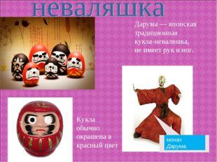 Дарума — японская традиционная кукла-неваляшка, не имеет рук и ног. Кукла обы