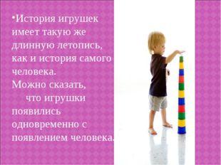 История игрушек имеет такую же длинную летопись, как и история самого человек