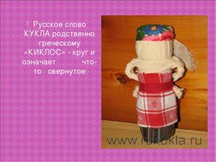 Русское слово КУКЛА родственно греческому «КИКЛОС» - круг и означает что-то с