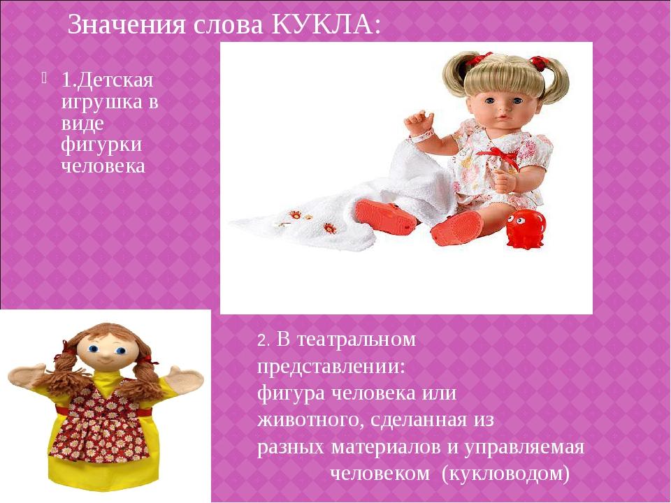 1.Детская игрушка в виде фигурки человека Значения слова КУКЛА: 2. В театраль...