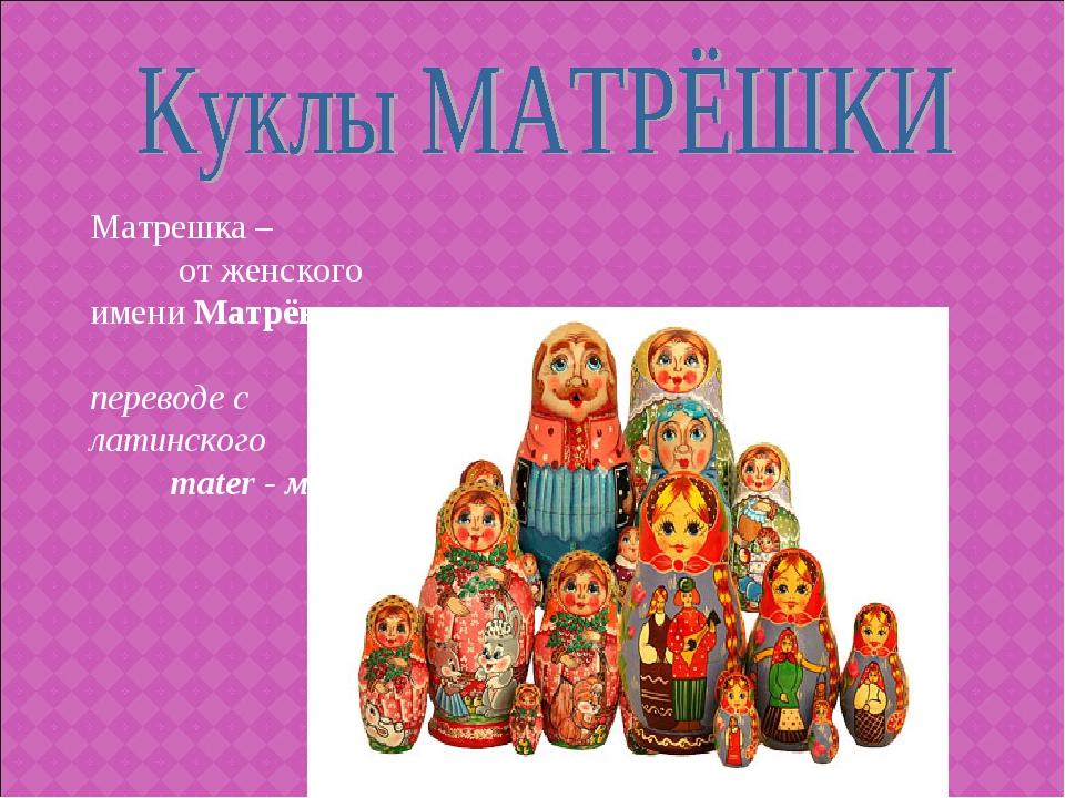 Матрешка – от женского имени Матрёна (в переводе с латинского mater - мать)