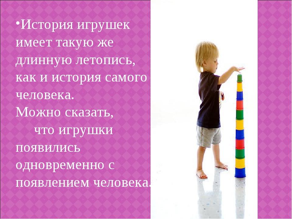 История игрушек имеет такую же длинную летопись, как и история самого человек...