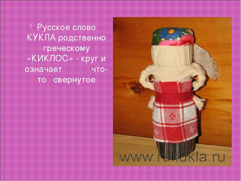 Русское слово КУКЛА родственно греческому «КИКЛОС» - круг и означает что-то с...
