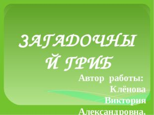 ЗАГАДОЧНЫЙ ГРИБ Автор работы: Клёнова Виктория Александровна, ученица 4 в кла