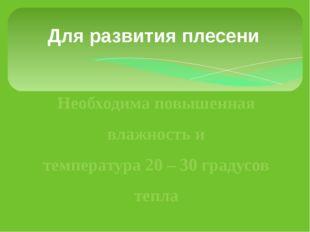 Дляразвития плесени Необходима повышенная влажность и температура 20 – 30 г