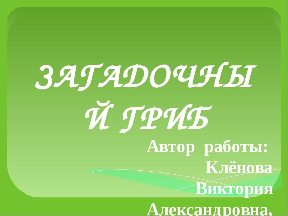 ЗАГАДОЧНЫЙ ГРИБ Автор работы: Клёнова Виктория Александровна, ученица 4 в кла...