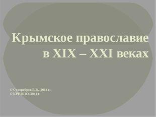Крымское православие в XIX – XXI веках © Сухоребров В.В., 2014 г. © КРИППО, 2