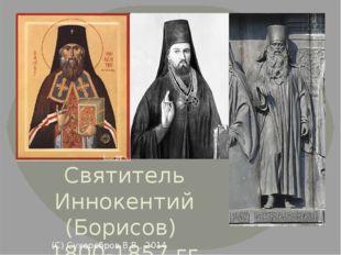 Святитель Иннокентий (Борисов) 1800-1857 гг. (С) Сухоребров В.В., 2014