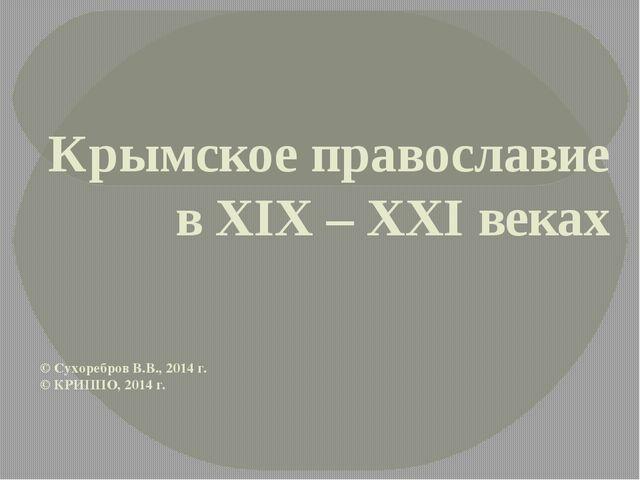 Крымское православие в XIX – XXI веках © Сухоребров В.В., 2014 г. © КРИППО, 2...