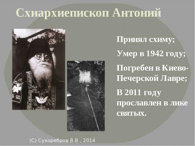 (С) Сухоребров В.В., 2014 Схиархиепископ Антоний Принял схиму; Умер в 1942 г...