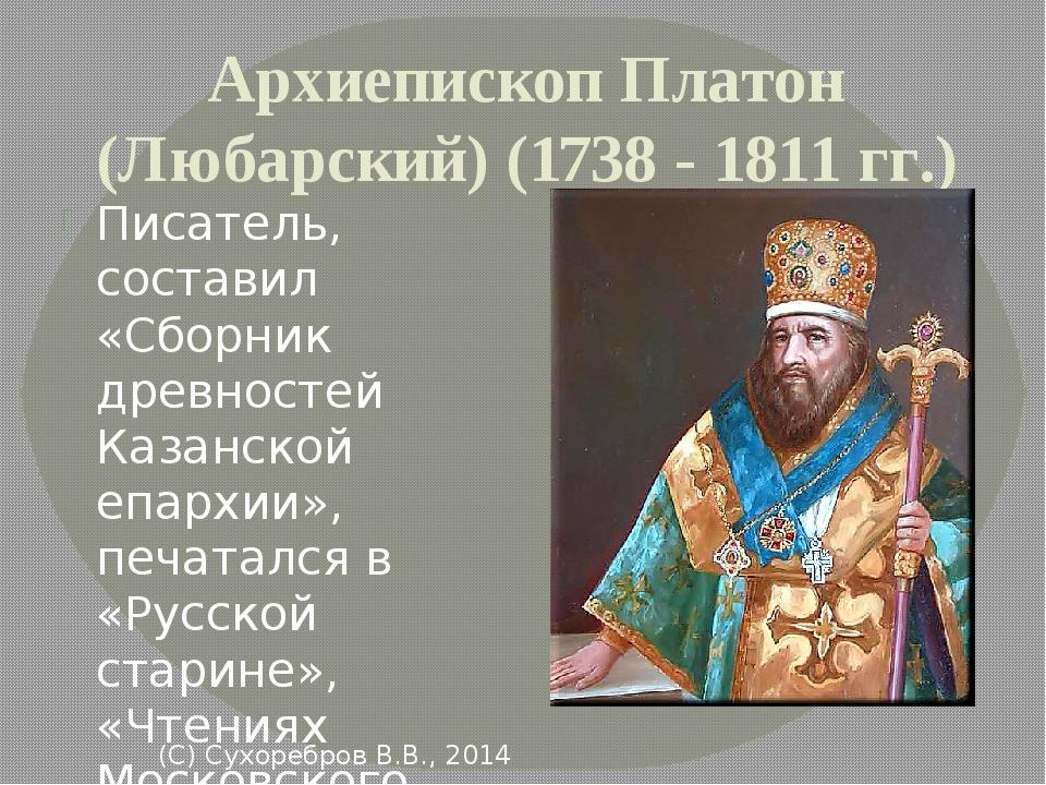 Архиепископ Платон (Любарский) (1738 - 1811 гг.) Писатель, составил «Сборник...
