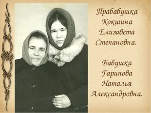 Прабабушка Кокшина Елизавета Степановна. Бабушка Гарипова Наталья Александров