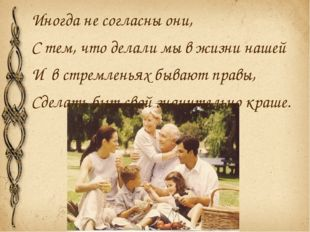 Иногда не согласны они, С тем, что делали мы в жизни нашей И в стремленьях бы