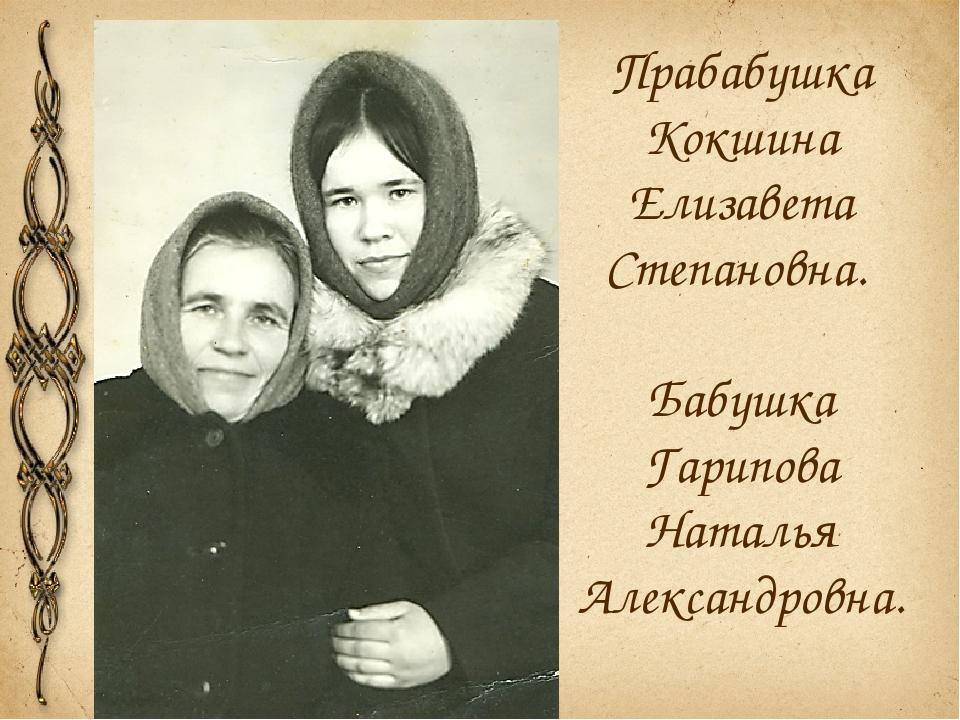 Прабабушка Кокшина Елизавета Степановна. Бабушка Гарипова Наталья Александров...
